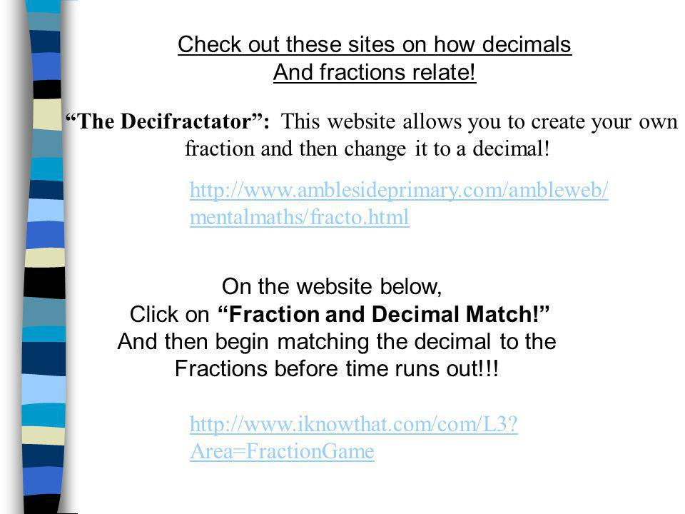 http://www.iknowthat.com/com/L3? Area=FractionGame Check out these sites on how decimals And fractions relate! On the website below, Click on Fraction