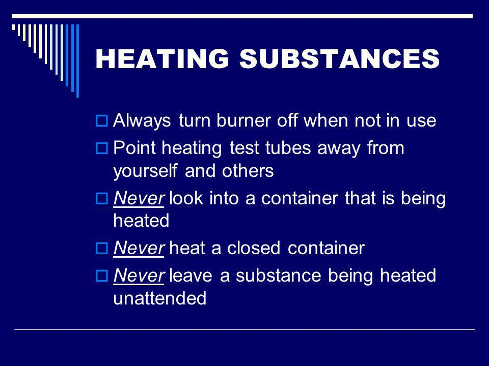 HEATING SUBSTANCES Always turn burner off when not in use Point heating test tubes away from yourself and others Never look into a container that is b