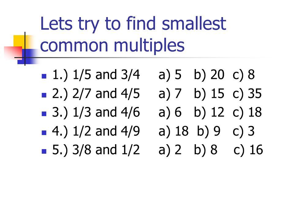 Making common denominators To make common denominators you must find the smallest multiple (least common multiple) of the two denominators Example: 2/