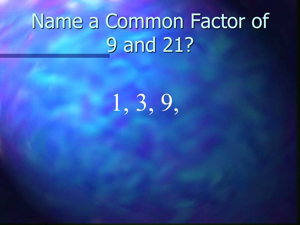Name a Common Factor of 9 and 21 1, 3, 9,