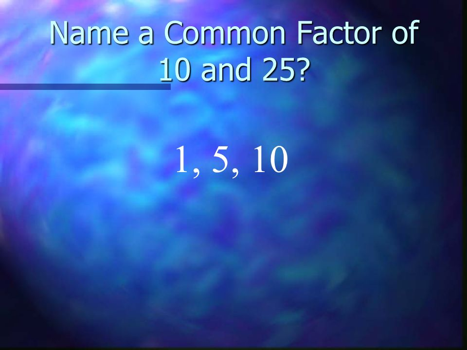 Name a Common Factor of 10 and 25 1, 5, 10