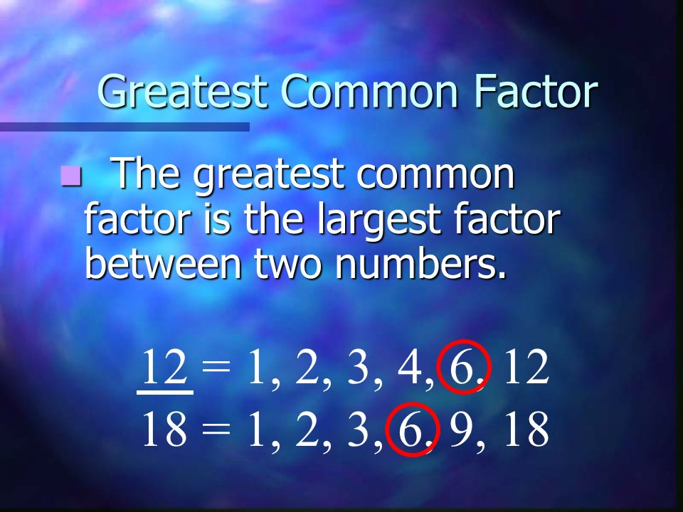Greatest Common Factor The greatest common factor is the largest factor between two numbers.