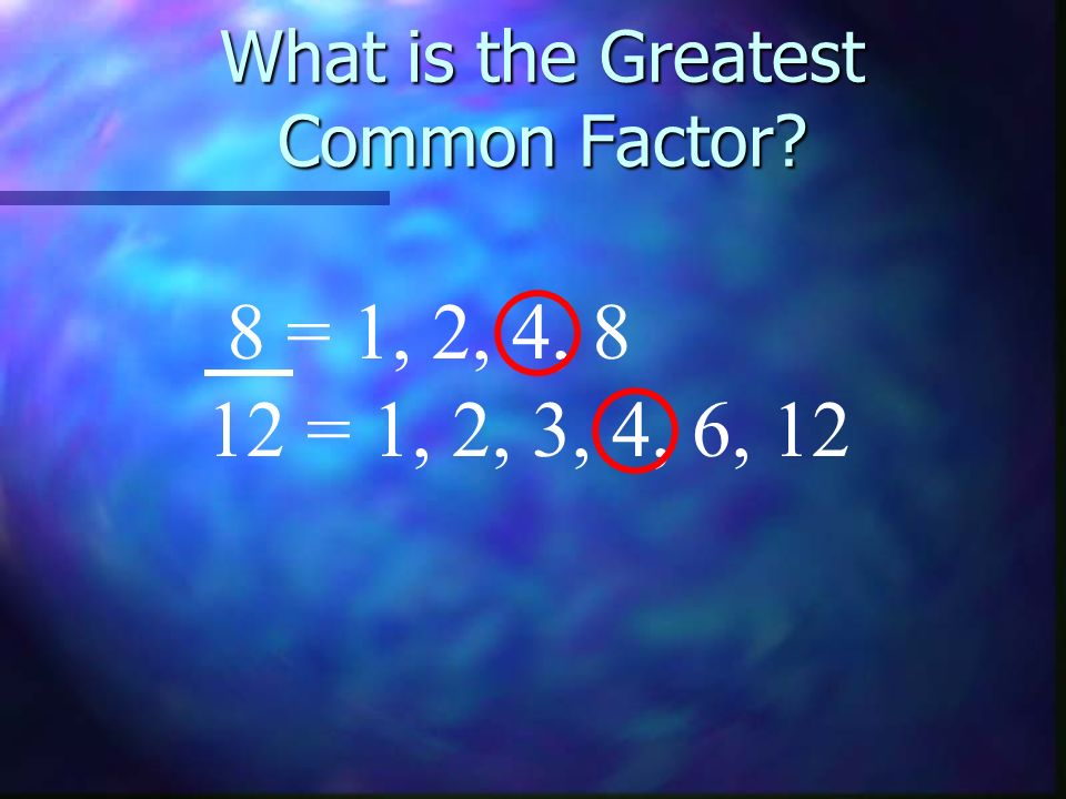 What is the Greatest Common Factor 8 = 1, 2, 4, 8 12 = 1, 2, 3, 4, 6, 12
