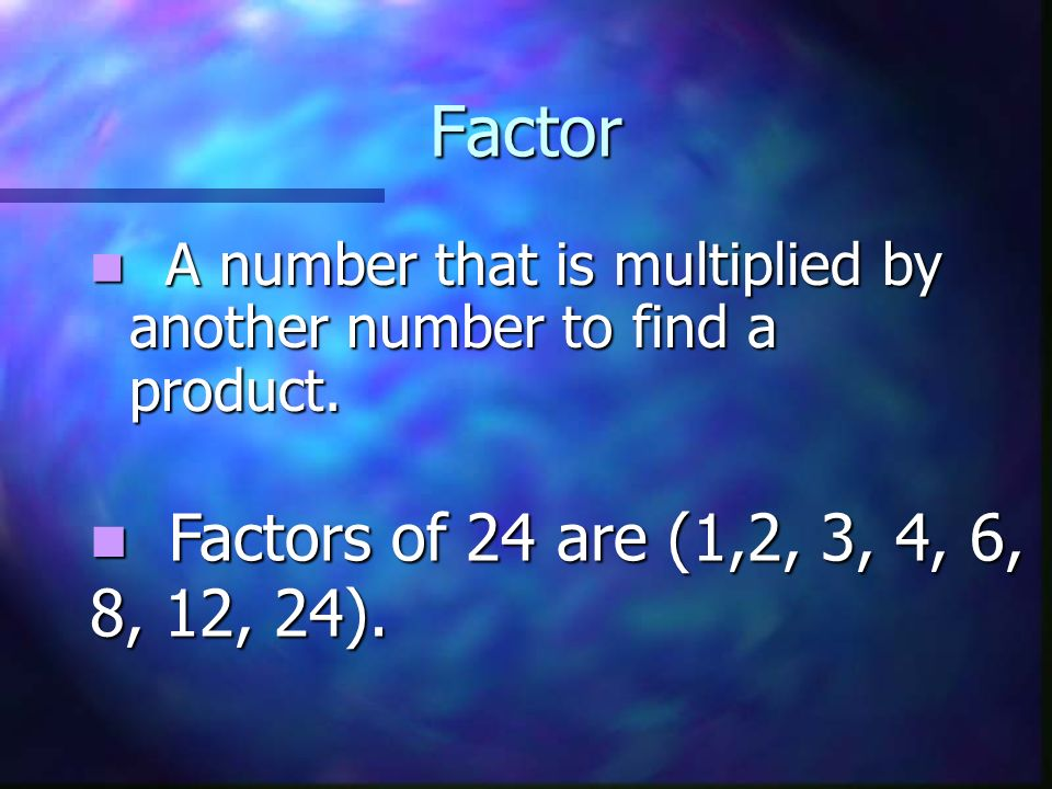 Factor A number that is multiplied by another number to find a product.