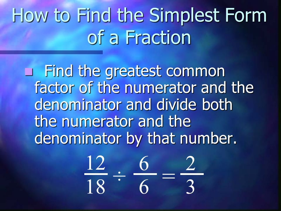 How to Find the Simplest Form of a Fraction Find the greatest common factor of the numerator and the denominator and divide both the numerator and the denominator by that number.