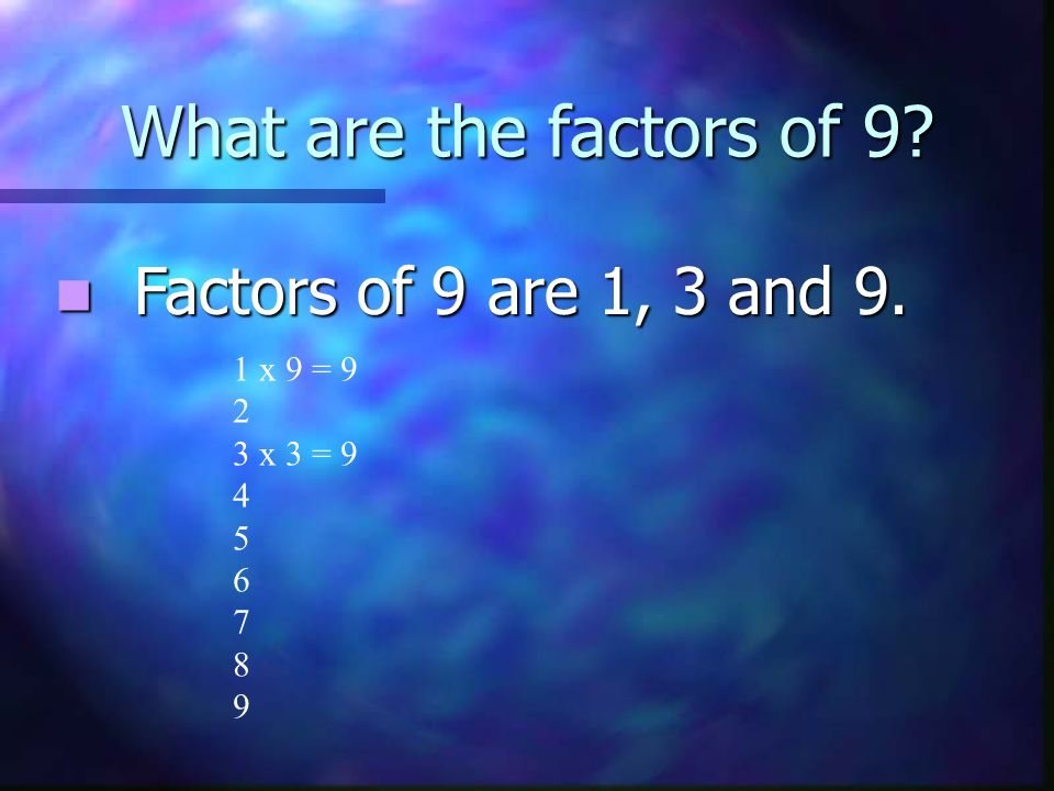 What are the factors of 9. Factors of 9 are 1, 3 and 9.