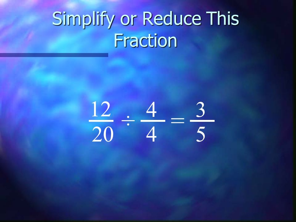 Simplify or Reduce This Fraction 12 20 3 5 ÷ 4 4 =