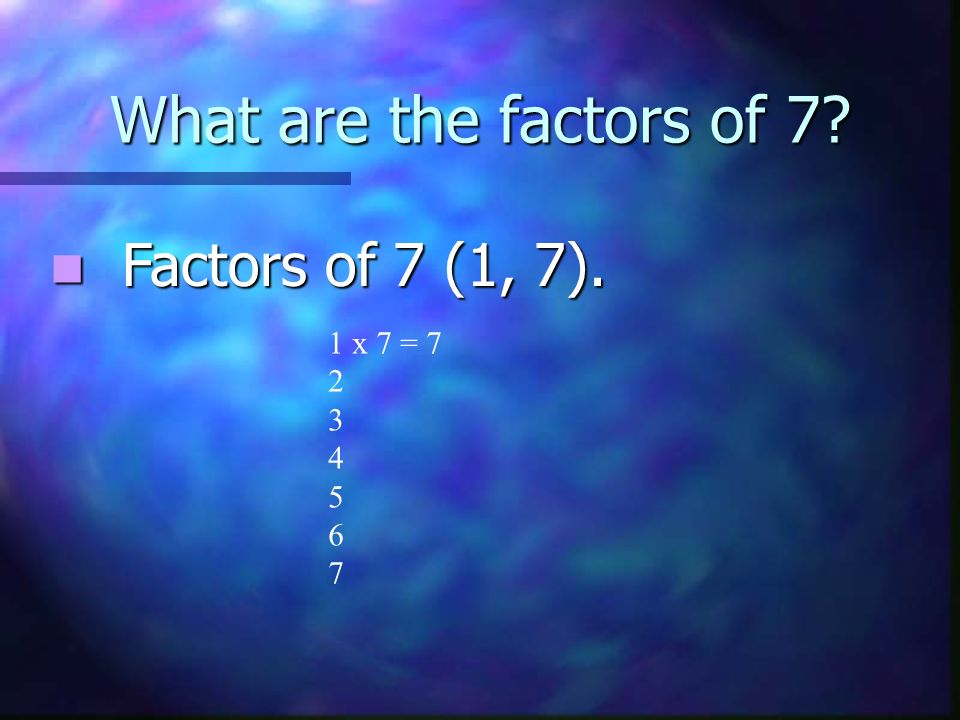What are the factors of 7 Factors of 7 (1, 7). 1 x 7 = 7 2 3 4 5 6 7