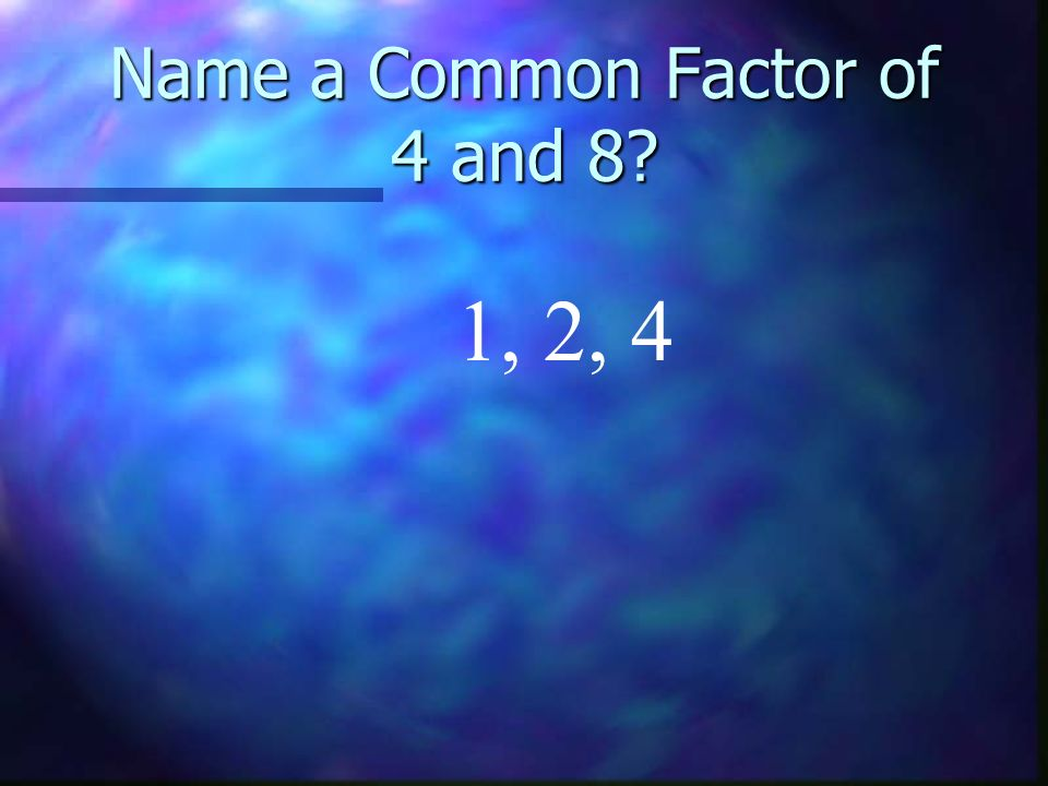 Name a Common Factor of 4 and 8 1, 2, 4