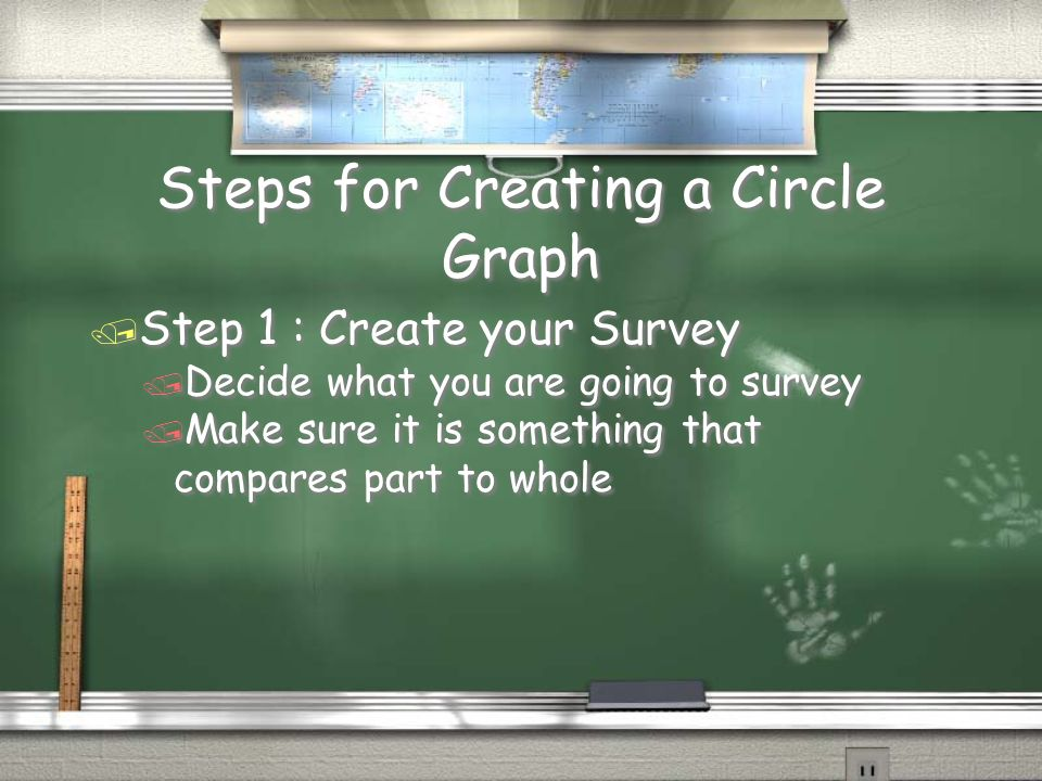Steps for Creating a Circle Graph / Step 1 : Create your Survey / Decide what you are going to survey / Make sure it is something that compares part to whole / Step 1 : Create your Survey / Decide what you are going to survey / Make sure it is something that compares part to whole