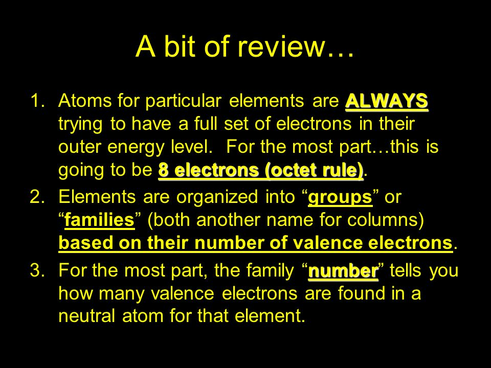 A bit of review… ALWAYS 8 electrons (octet rule) 1.Atoms for particular elements are ALWAYS trying to have a full set of electrons in their outer ener