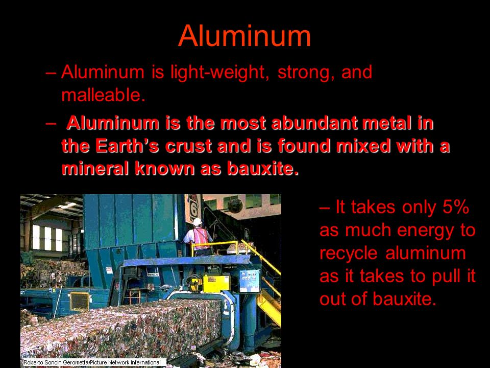 Aluminum –Aluminum is light-weight, strong, and malleable. Aluminum is the most abundant metal in the Earths crust and is found mixed with a mineral k