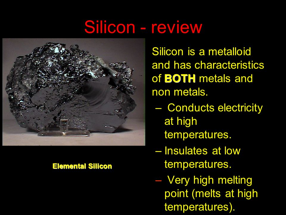 Silicon - review BOTHSilicon is a metalloid and has characteristics of BOTH metals and non metals. – Conducts electricity at high temperatures. –Insul