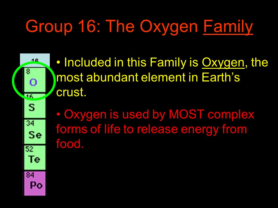 Group 16: The Oxygen Family Included in this Family is Oxygen, the most abundant element in Earths crust. Oxygen is used by MOST complex forms of life