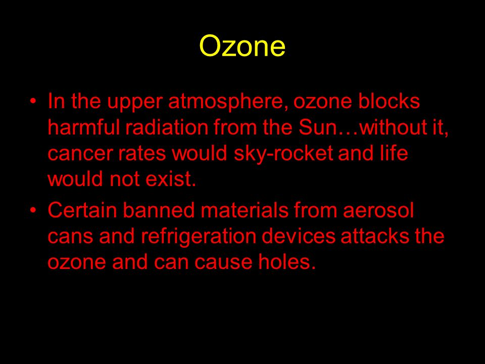 Ozone In the upper atmosphere, ozone blocks harmful radiation from the Sun…without it, cancer rates would sky-rocket and life would not exist. Certain