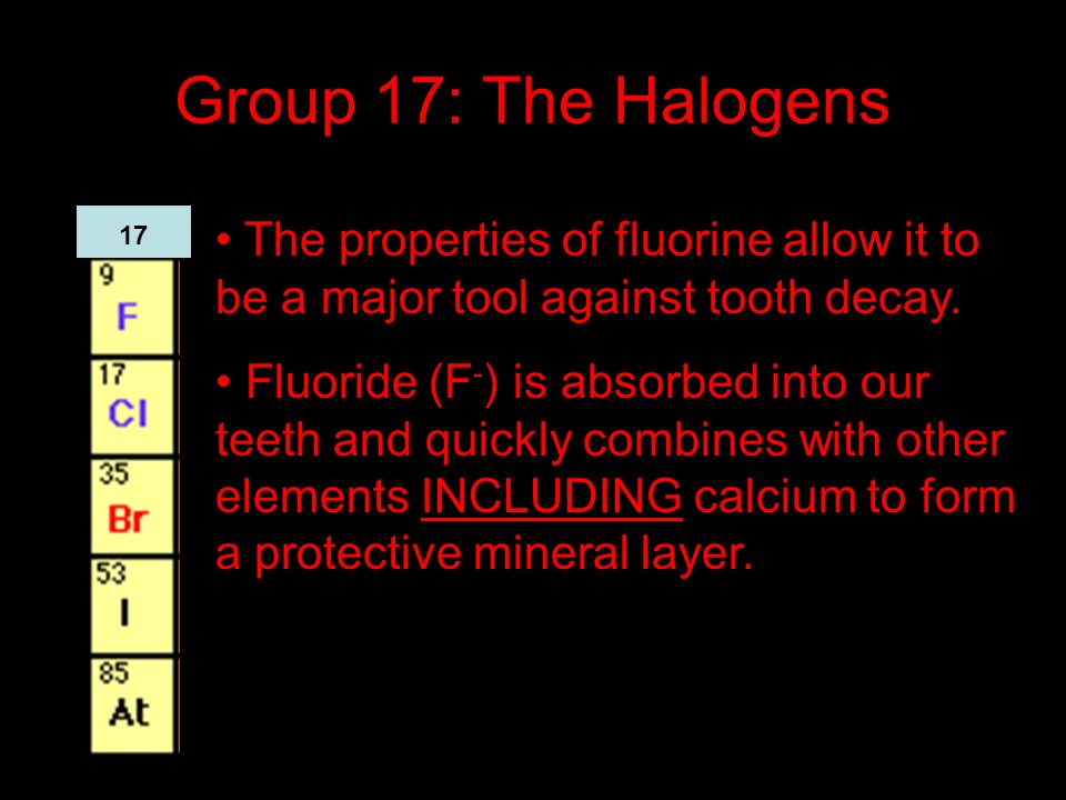 Group 17: The Halogens The properties of fluorine allow it to be a major tool against tooth decay. Fluoride (F - ) is absorbed into our teeth and quic