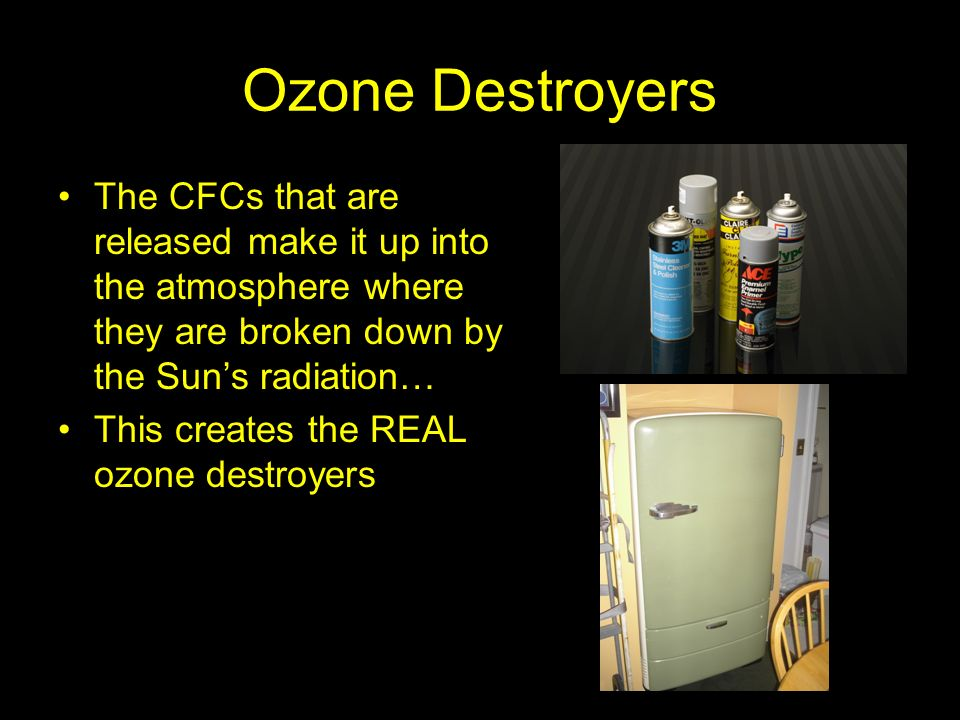 Ozone Destroyers The CFCs that are released make it up into the atmosphere where they are broken down by the Suns radiation… This creates the REAL ozo