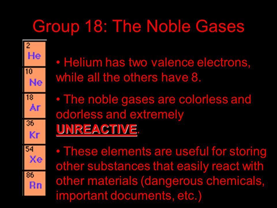 Group 18: The Noble Gases Helium has two valence electrons, while all the others have 8. UNREACTIVE The noble gases are colorless and odorless and ext