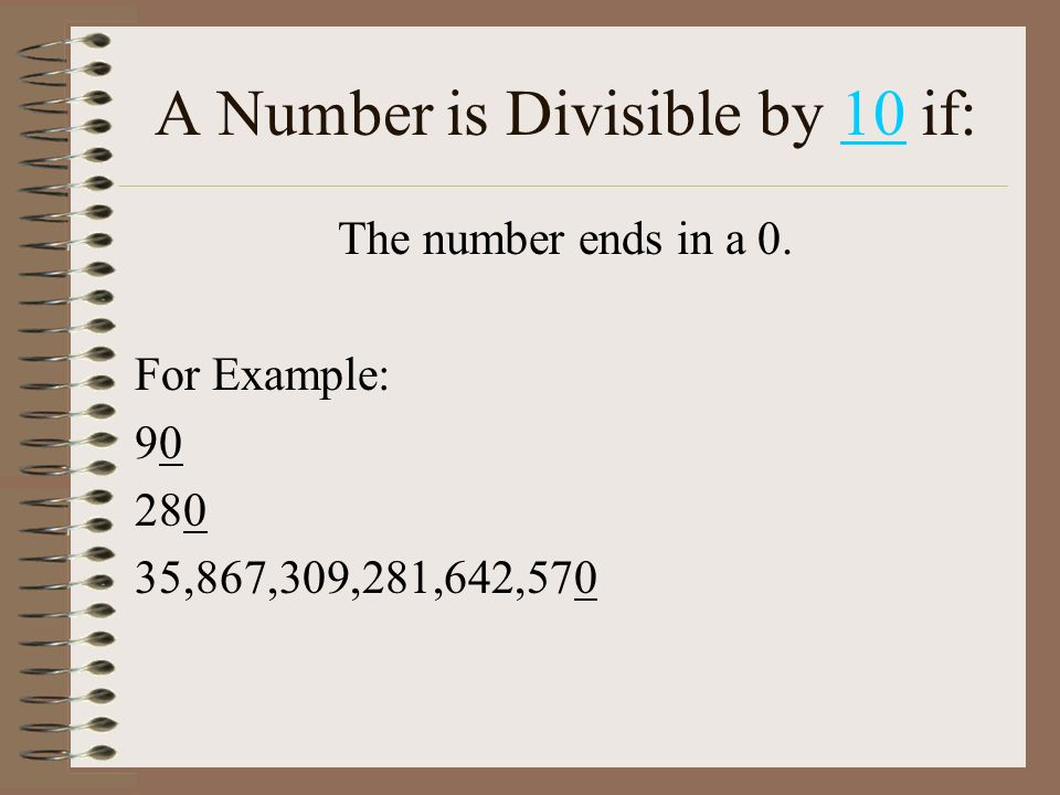 A Number is Divisible by 10 if: The number ends in a 0. For Example: 9090 280 35,867,309,281,642,570