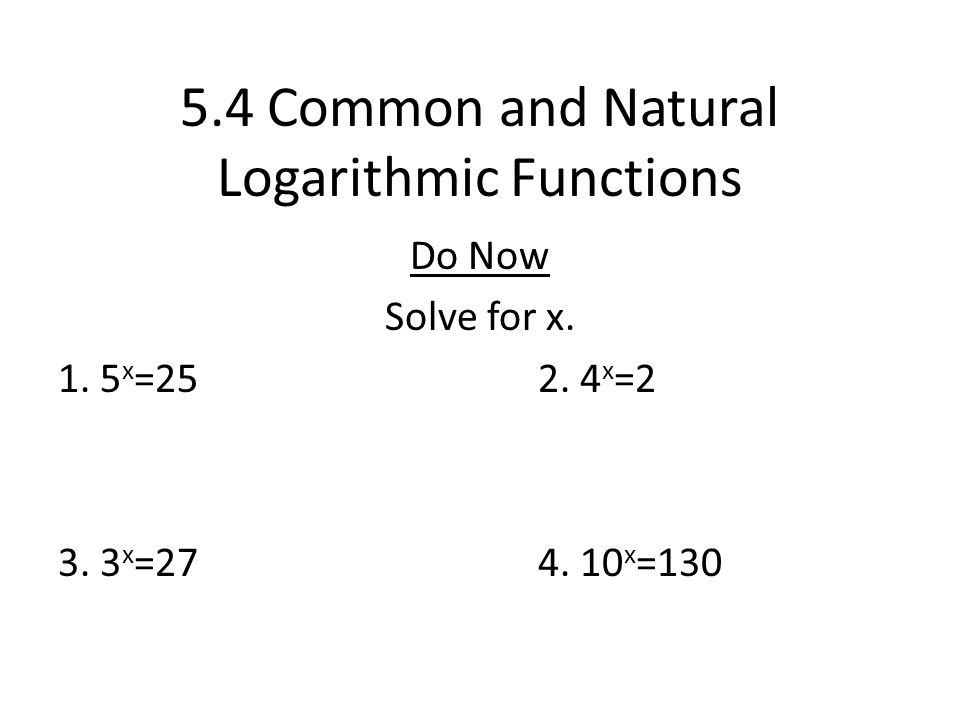 5.4 Common and Natural Logarithmic Functions Do Now Solve for x. 1. 5 x =252. 4 x =2 3. 3 x =274. 10 x =130