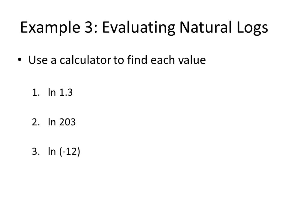 Example 3: Evaluating Natural Logs Use a calculator to find each value 1.ln 1.3 2.ln 203 3.ln (-12)