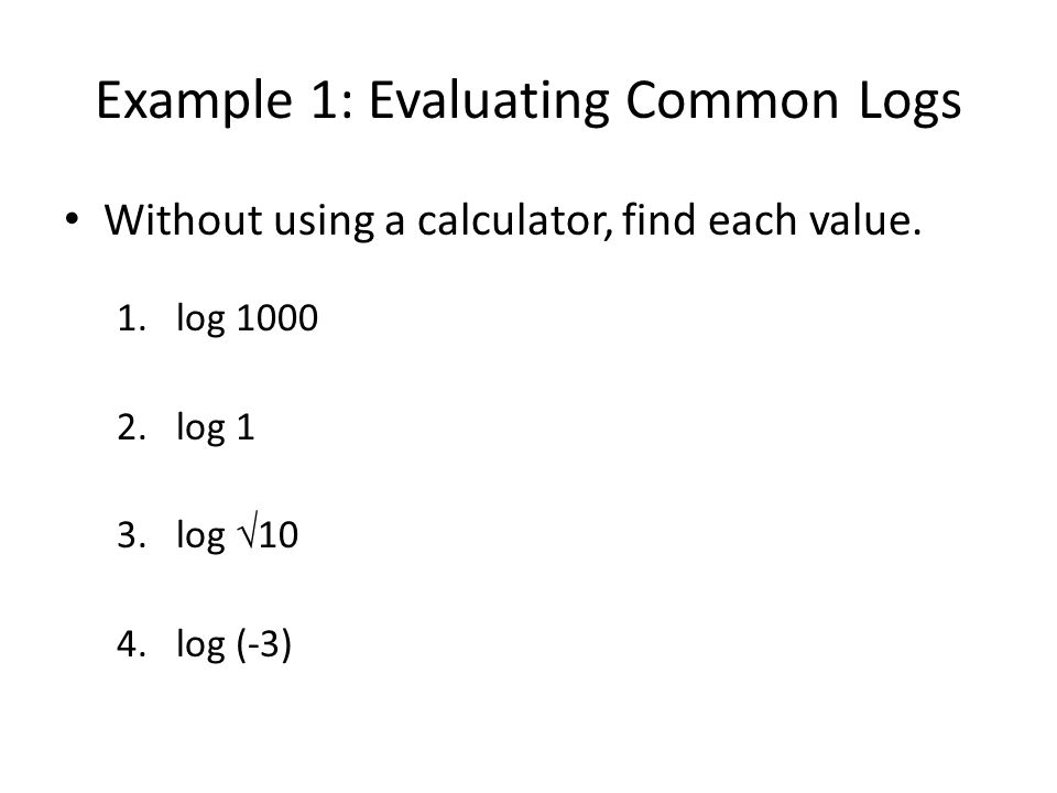 Example 1: Evaluating Common Logs Without using a calculator, find each value. 1.log 1000 2.log 1 3.log 10 4.log (-3)
