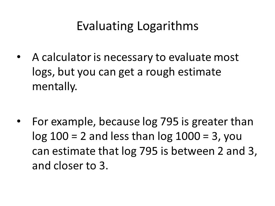 Evaluating Logarithms A calculator is necessary to evaluate most logs, but you can get a rough estimate mentally. For example, because log 795 is grea