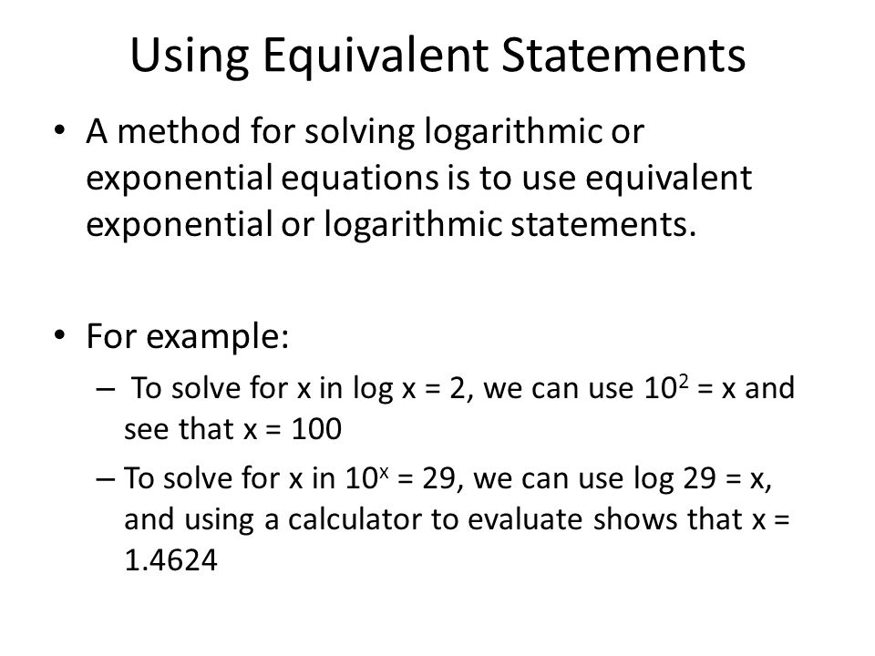 Using Equivalent Statements A method for solving logarithmic or exponential equations is to use equivalent exponential or logarithmic statements. For