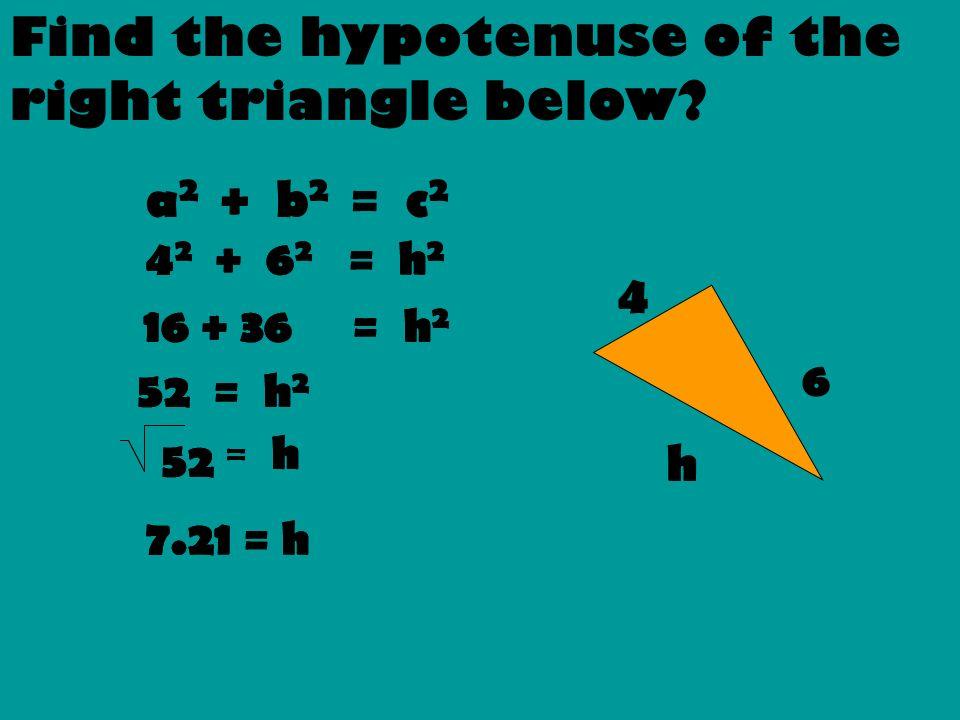 6 4 h a 2 + b 2 = c 2 4 2 + 6 2 = h 2 16 + 36 = h 2 52 = h 2 52 = h 7.21 = h 4 2 + 6 2 = h 2 16 + 36 = h 2 52 = h 2 52 = h 7.21 = h