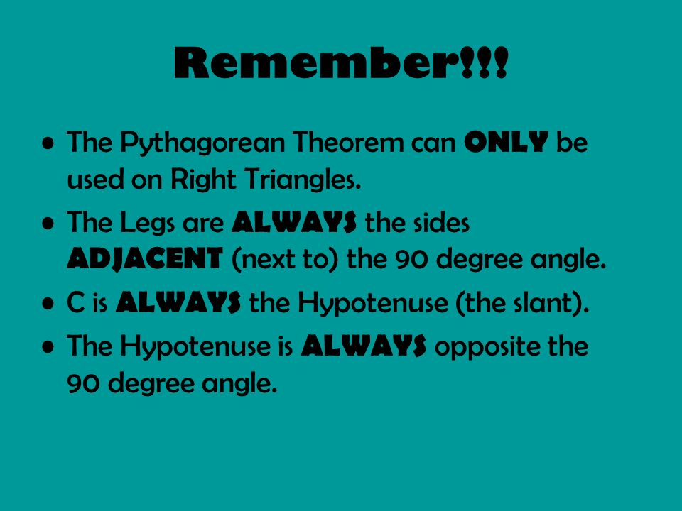 Remember!!! The Pythagorean Theorem can ONLY be used on Right Triangles. The Legs are ALWAYS the sides ADJACENT (next to) the 90 degree angle. C is AL