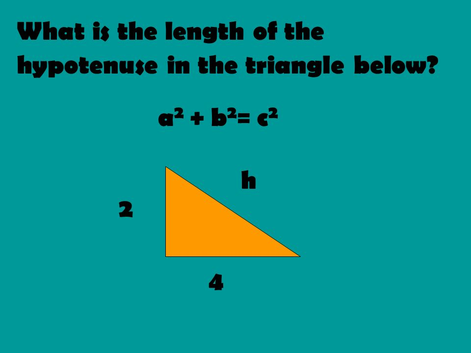 What is the length of the hypotenuse in the triangle below? a 2 + b 2 = c 2 2 4 h