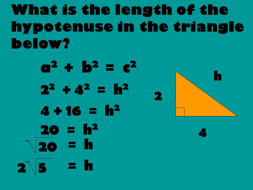 What is the length of the hypotenuse in the triangle below? a 2 + b 2 = c 2 2 2 + 4 2 = h 2 4 + 16 = h 2 20 = h 2 2 4 h 20 = h 5 2