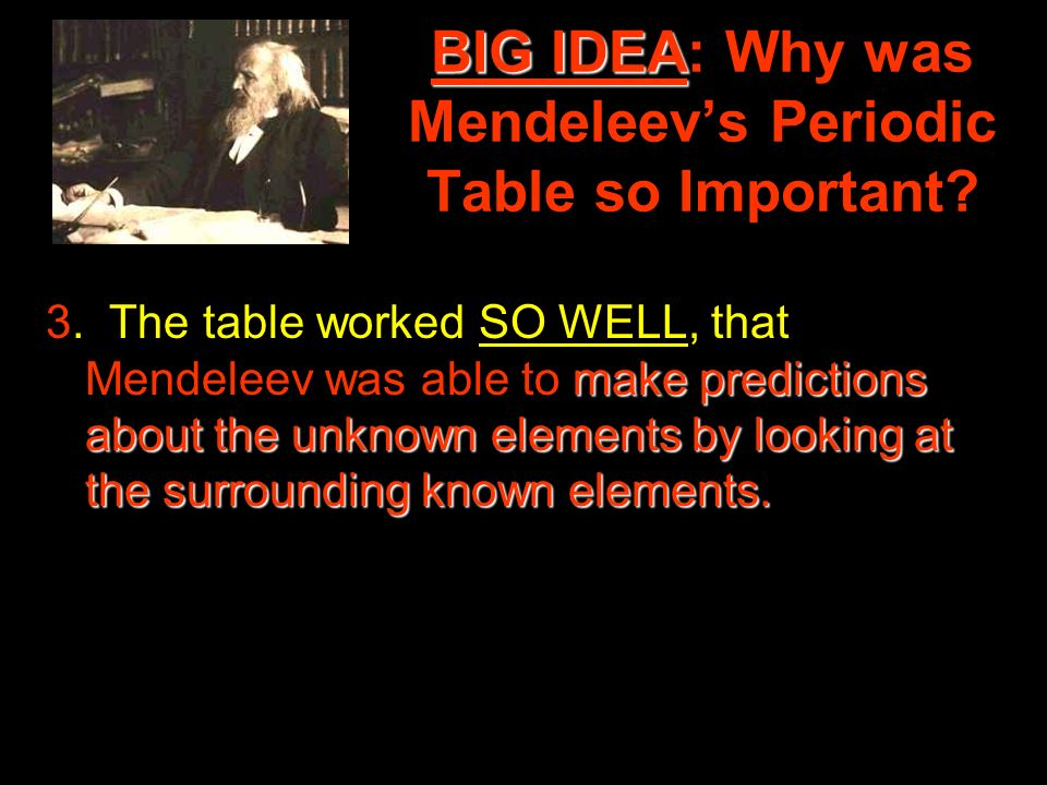 BIG IDEA BIG IDEA: Why was Mendeleevs Periodic Table so Important? make predictions about the unknown elements by looking at the surrounding known ele