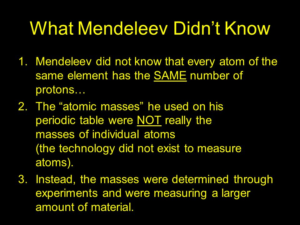 What Mendeleev Didnt Know 1.Mendeleev did not know that every atom of the same element has the SAME number of protons… 2.The atomic masses he used on
