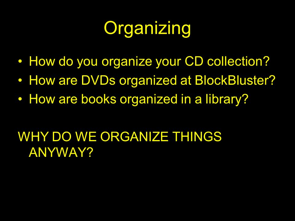 Organizing How do you organize your CD collection? How are DVDs organized at BlockBluster? How are books organized in a library? WHY DO WE ORGANIZE TH