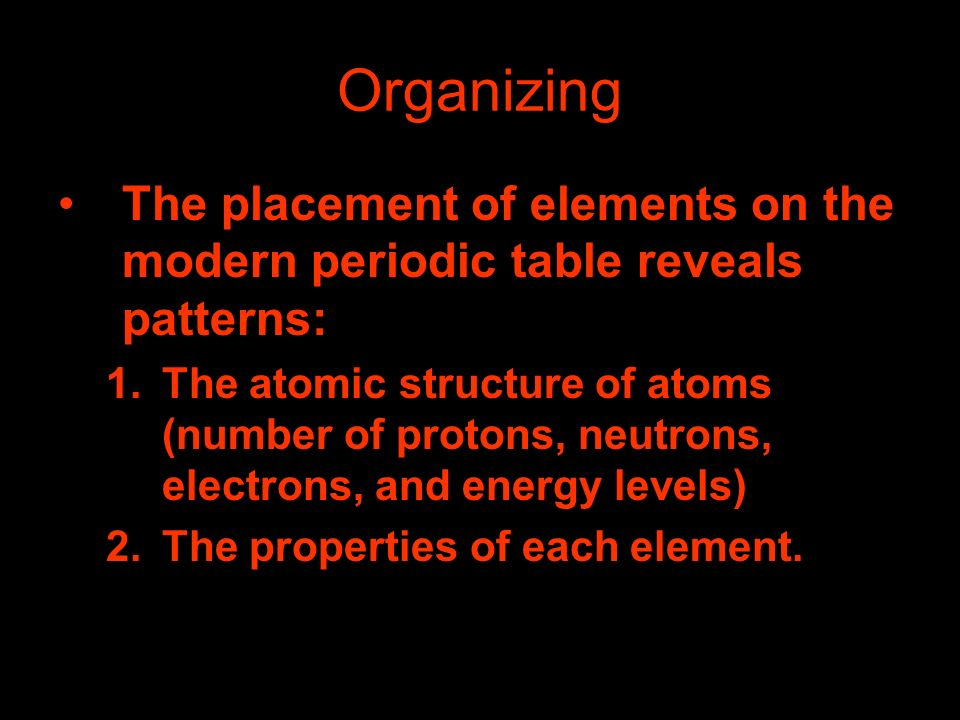 Organizing The placement of elements on the modern periodic table reveals patterns: 1.The atomic structure of atoms (number of protons, neutrons, elec