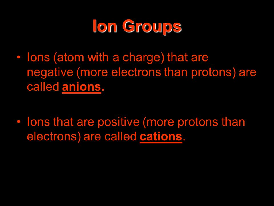 Ion Groups Ions (atom with a charge) that are negative (more electrons than protons) are called anions. Ions that are positive (more protons than elec