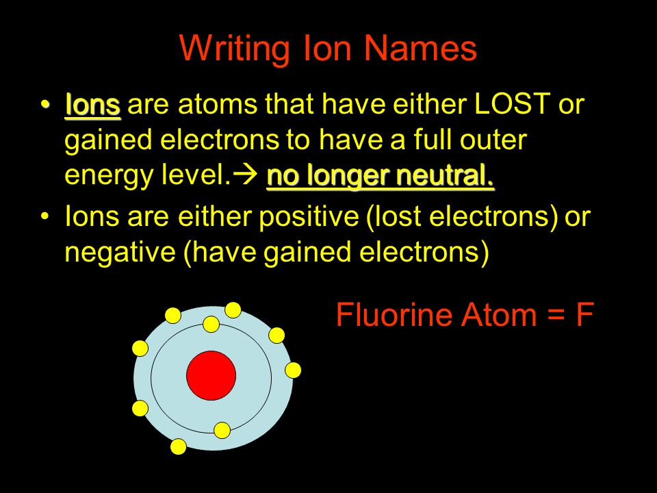 Writing Ion Names Ions no longer neutral.Ions are atoms that have either LOST or gained electrons to have a full outer energy level. no longer neutral