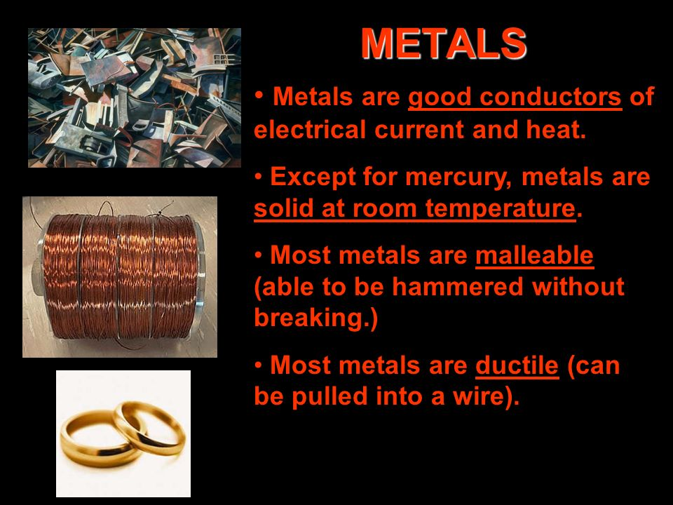 METALS Metals are good conductors of electrical current and heat. Except for mercury, metals are solid at room temperature. Most metals are malleable