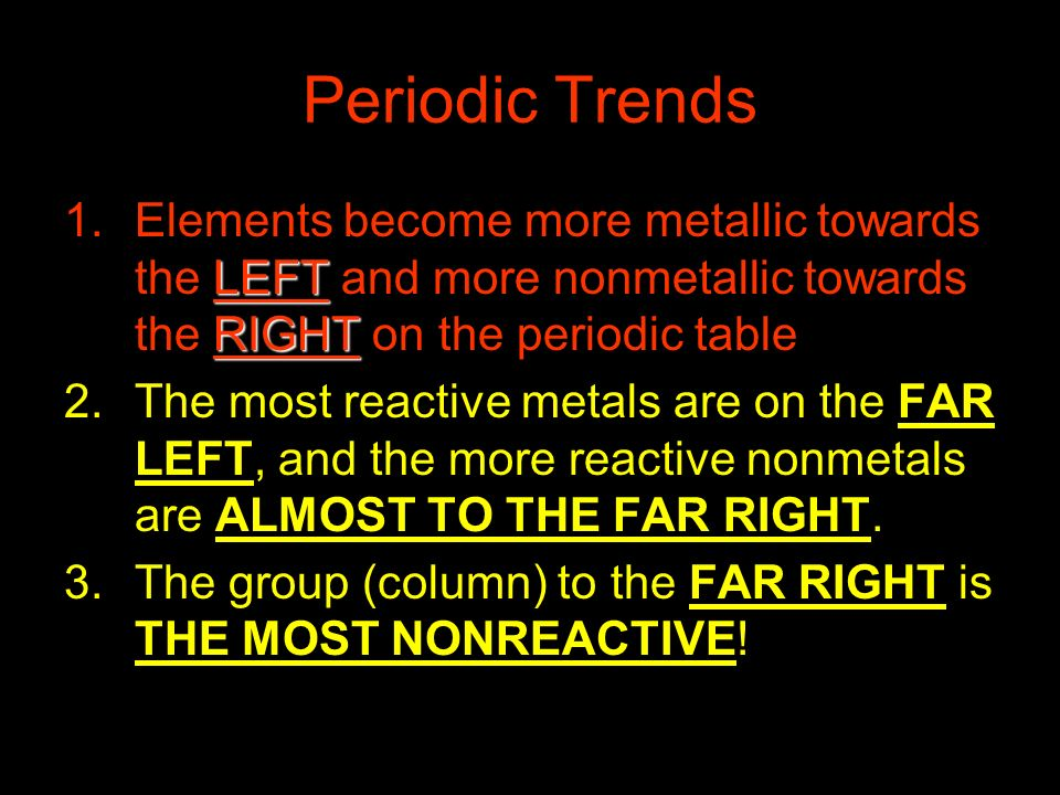 Periodic Trends LEFT RIGHT 1.Elements become more metallic towards the LEFT and more nonmetallic towards the RIGHT on the periodic table. 2.The most r
