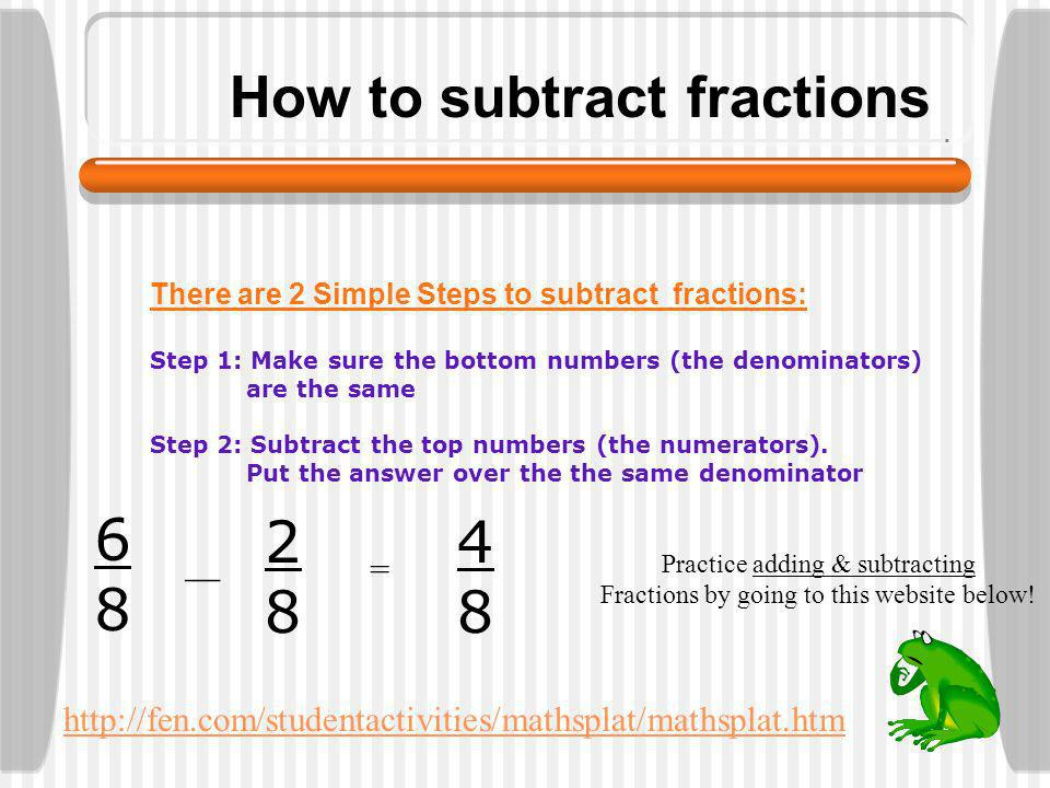 How to add fractions There are 2 Simple Steps to add fractions: Step 1: Make sure the bottom numbers (the denominators) are the same Step 2: Add the top numbers (the numerators).