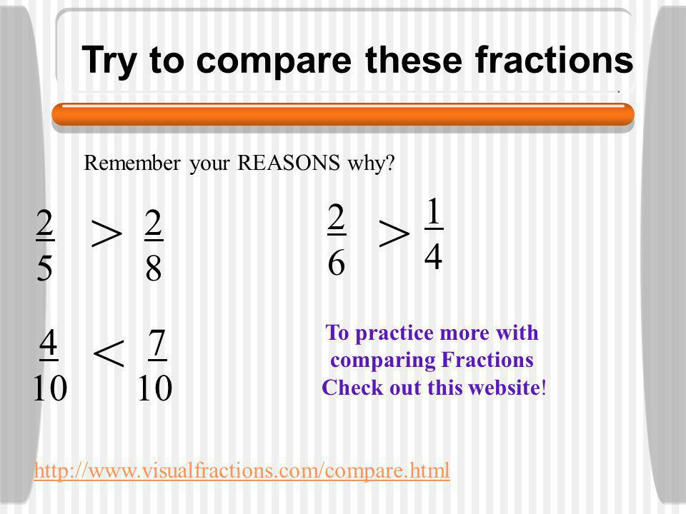Try to compare these fractions Remember your REASONS why.