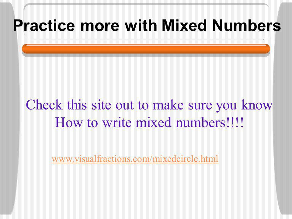 Practice more with Mixed Numbers Check this site out to make sure you know How to write mixed numbers!!!.