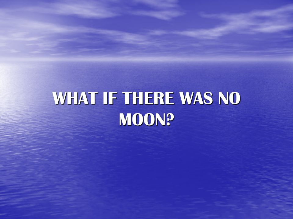WHAT IF THERE WAS NO MOON?