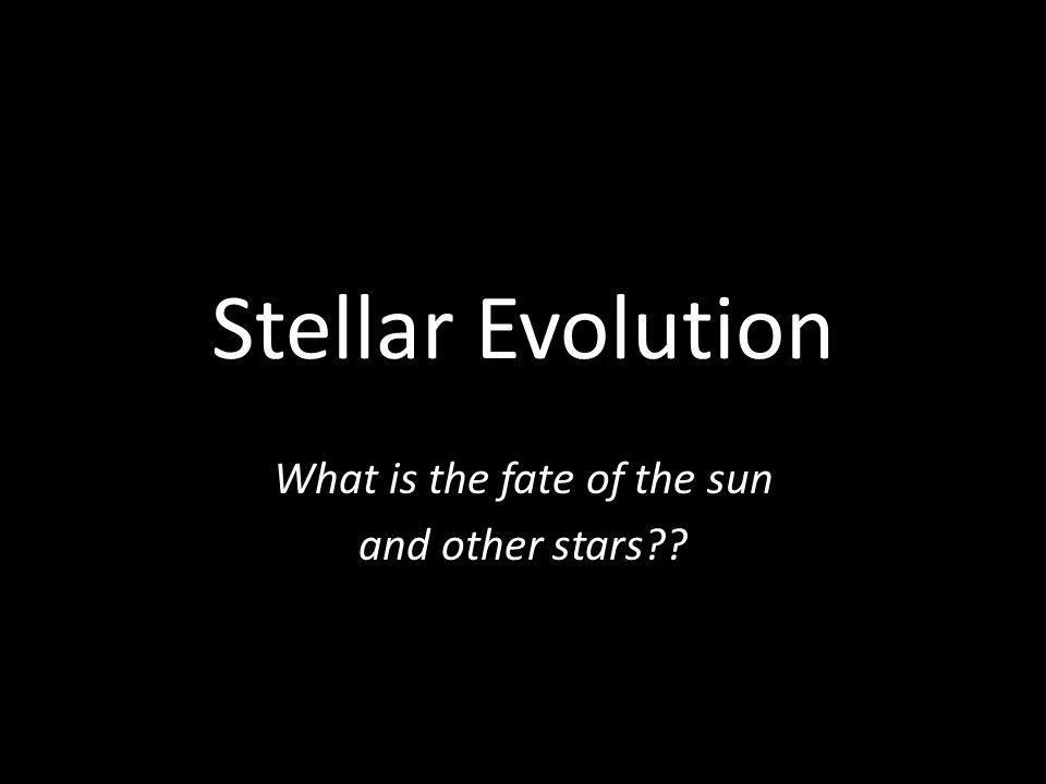 Stellar Evolution What is the fate of the sun and other stars??