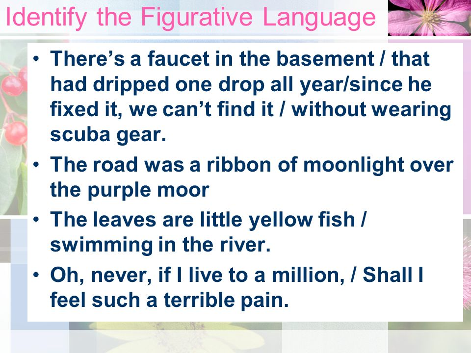 Identify the Figurative Language Theres a faucet in the basement / that had dripped one drop all year/since he fixed it, we cant find it / without wearing scuba gear.