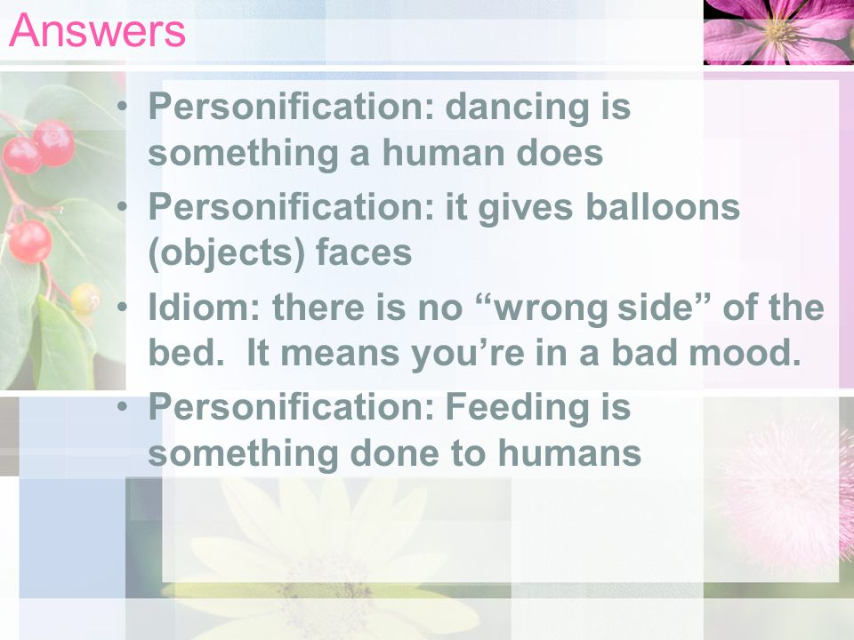 Answers Personification: dancing is something a human does Personification: it gives balloons (objects) faces Idiom: there is no wrong side of the bed.