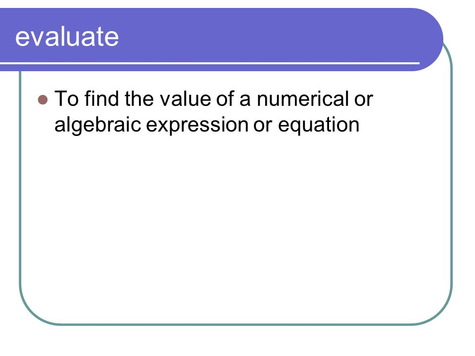 evaluate To find the value of a numerical or algebraic expression or equation