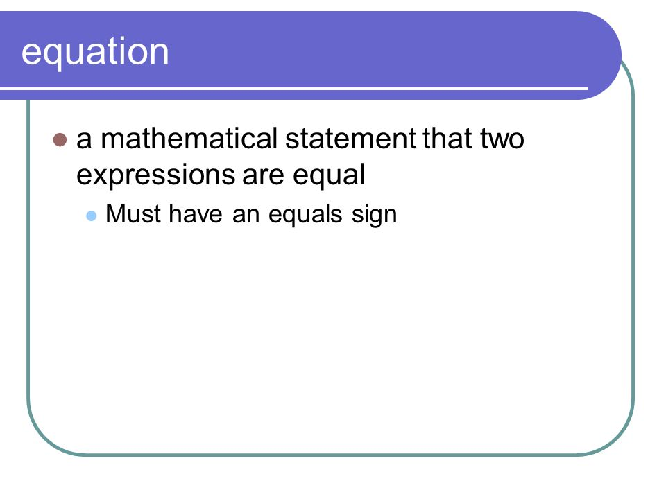 equation a mathematical statement that two expressions are equal Must have an equals sign