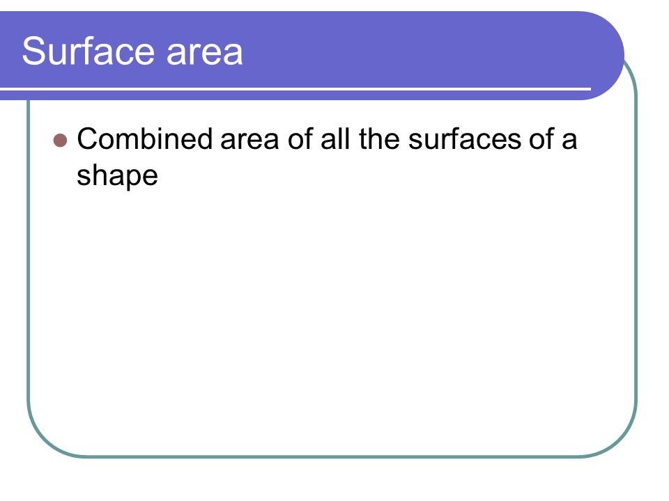 Surface area Combined area of all the surfaces of a shape